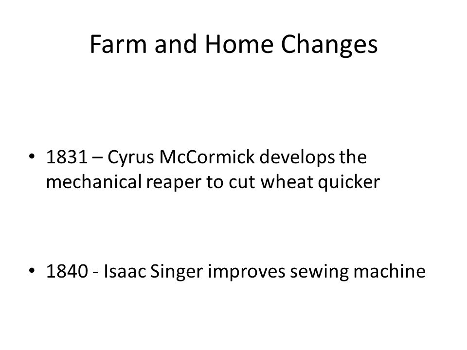 Farm and Home Changes 1831 – Cyrus McCormick develops the mechanical reaper to cut wheat quicker Isaac Singer improves sewing machine