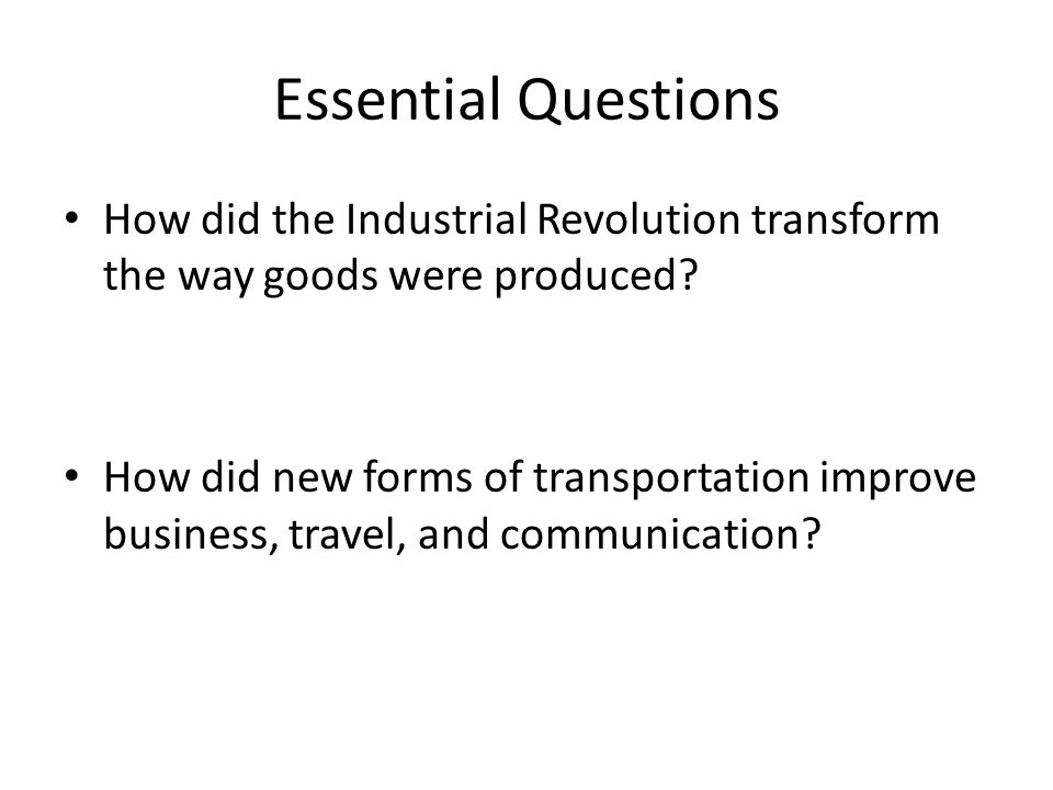 Essential Questions How did the Industrial Revolution transform the way goods were produced.
