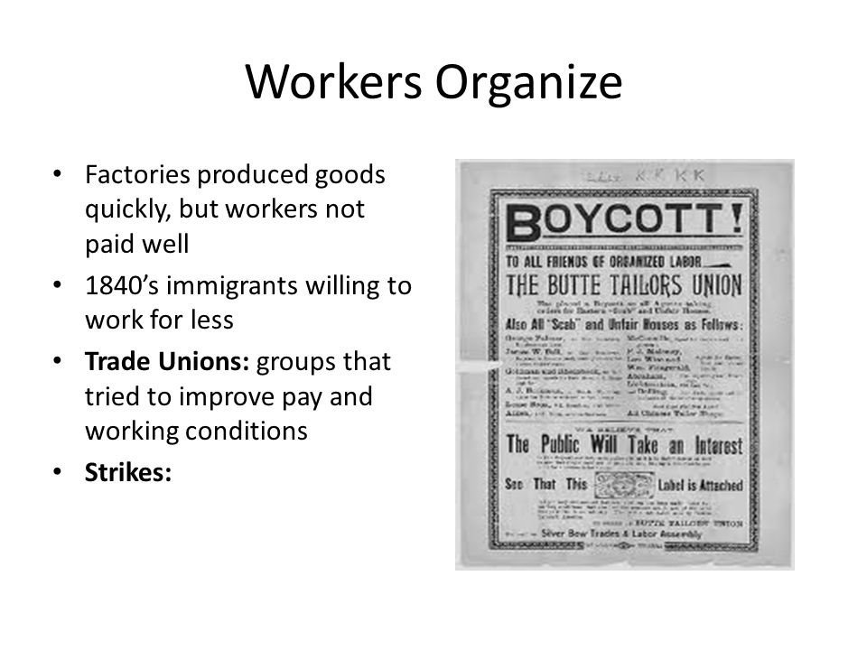 Workers Organize Factories produced goods quickly, but workers not paid well 1840's immigrants willing to work for less Trade Unions: groups that tried to improve pay and working conditions Strikes:
