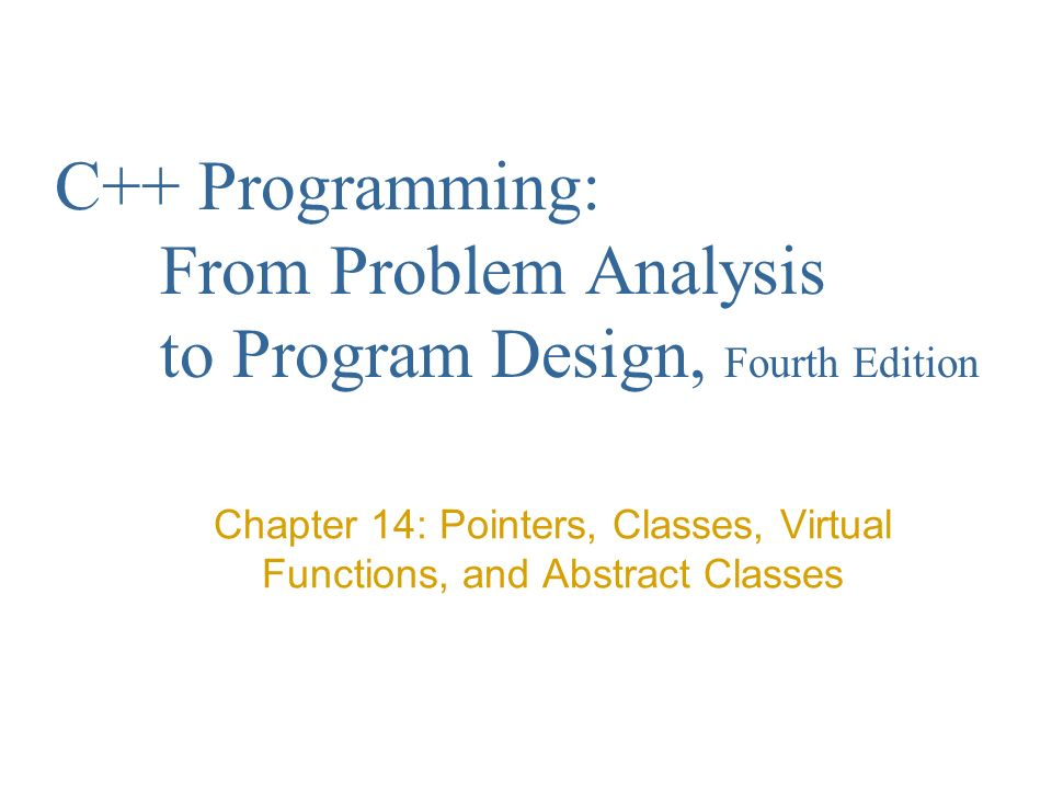 C++ Programming: From Problem Analysis to Program Design, Fourth Edition Chapter 14: Pointers, Classes, Virtual Functions, and Abstract Classes