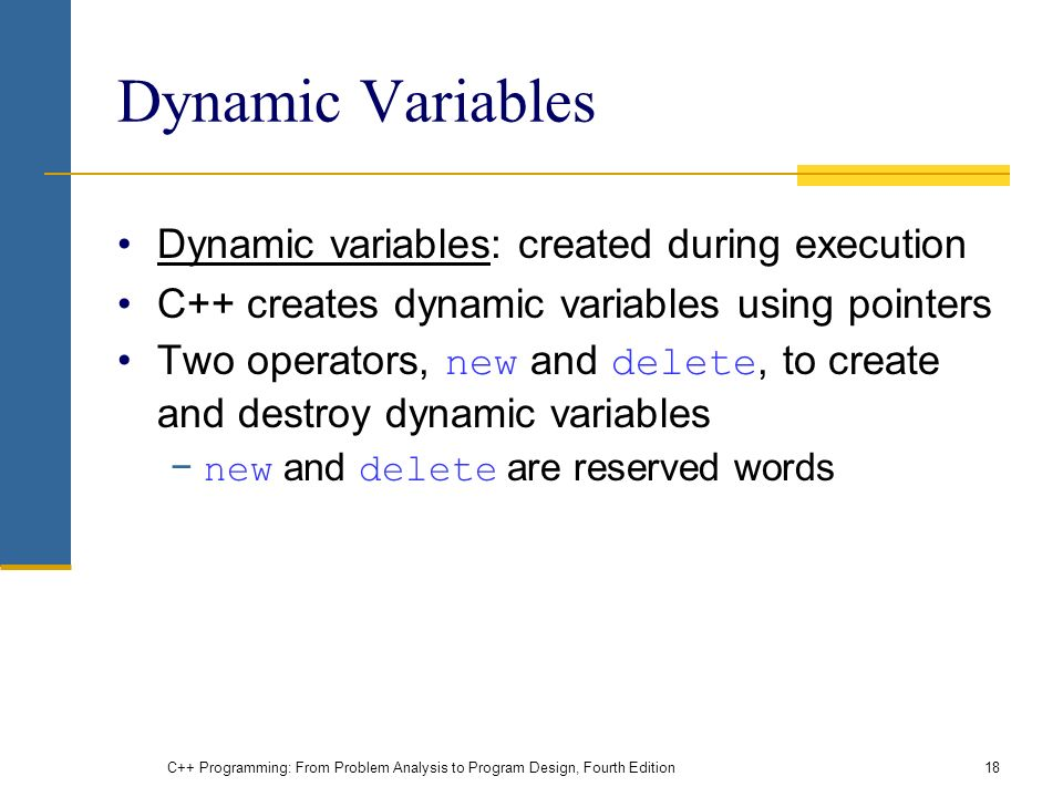 C++ Programming: From Problem Analysis to Program Design, Fourth Edition18 Dynamic Variables Dynamic variables: created during execution C++ creates dynamic variables using pointers Two operators, new and delete, to create and destroy dynamic variables − new and delete are reserved words