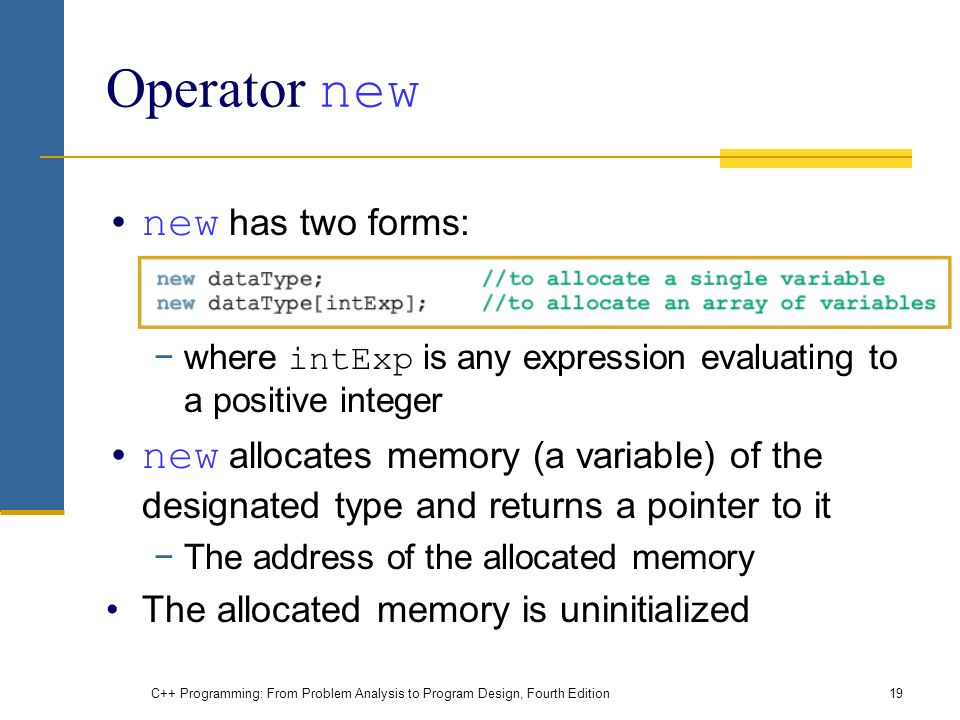 C++ Programming: From Problem Analysis to Program Design, Fourth Edition19 Operator new new has two forms: −where intExp is any expression evaluating to a positive integer new allocates memory (a variable) of the designated type and returns a pointer to it −The address of the allocated memory The allocated memory is uninitialized