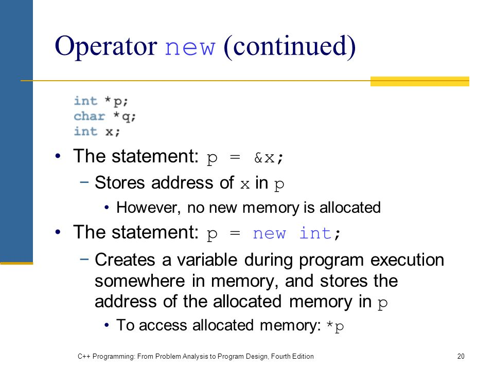 C++ Programming: From Problem Analysis to Program Design, Fourth Edition20 Operator new (continued) The statement: p = &x; −Stores address of x in p However, no new memory is allocated The statement: p = new int; −Creates a variable during program execution somewhere in memory, and stores the address of the allocated memory in p To access allocated memory: *p