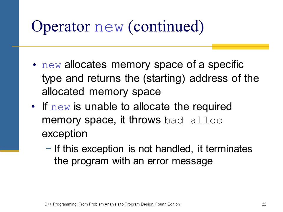 C++ Programming: From Problem Analysis to Program Design, Fourth Edition22 Operator new (continued) new allocates memory space of a specific type and returns the (starting) address of the allocated memory space If new is unable to allocate the required memory space, it throws bad_alloc exception −If this exception is not handled, it terminates the program with an error message