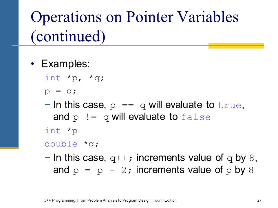 C++ Programming: From Problem Analysis to Program Design, Fourth Edition27 Operations on Pointer Variables (continued) Examples: int *p, *q; p = q; −In this case, p == q will evaluate to true, and p != q will evaluate to false int *p double *q; −In this case, q++; increments value of q by 8, and p = p + 2; increments value of p by 8