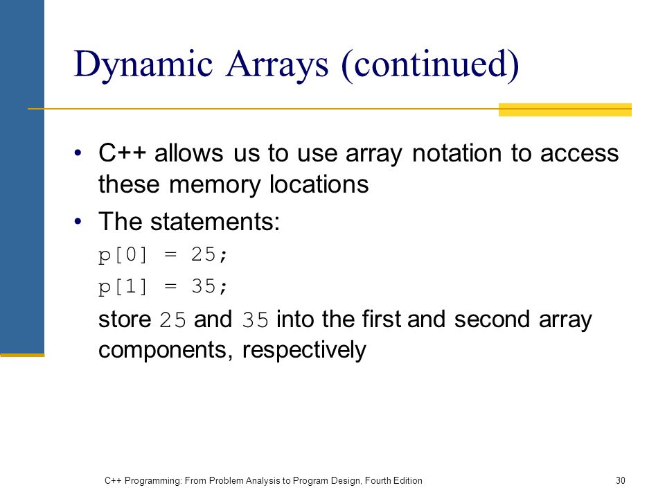 C++ Programming: From Problem Analysis to Program Design, Fourth Edition30 Dynamic Arrays (continued) C++ allows us to use array notation to access these memory locations The statements: p[0] = 25; p[1] = 35; store 25 and 35 into the first and second array components, respectively