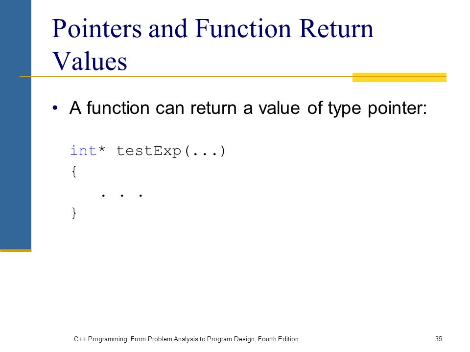 C++ Programming: From Problem Analysis to Program Design, Fourth Edition35 Pointers and Function Return Values A function can return a value of type pointer: int* testExp(...) {...