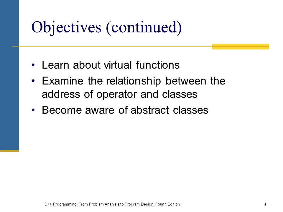 C++ Programming: From Problem Analysis to Program Design, Fourth Edition4 Objectives (continued) Learn about virtual functions Examine the relationship between the address of operator and classes Become aware of abstract classes