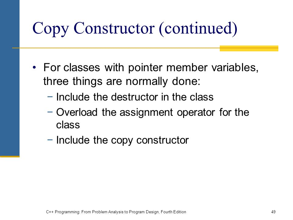 C++ Programming: From Problem Analysis to Program Design, Fourth Edition49 Copy Constructor (continued) For classes with pointer member variables, three things are normally done: −Include the destructor in the class −Overload the assignment operator for the class −Include the copy constructor