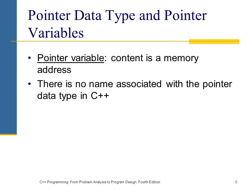 C++ Programming: From Problem Analysis to Program Design, Fourth Edition5 Pointer Data Type and Pointer Variables Pointer variable: content is a memory address There is no name associated with the pointer data type in C++