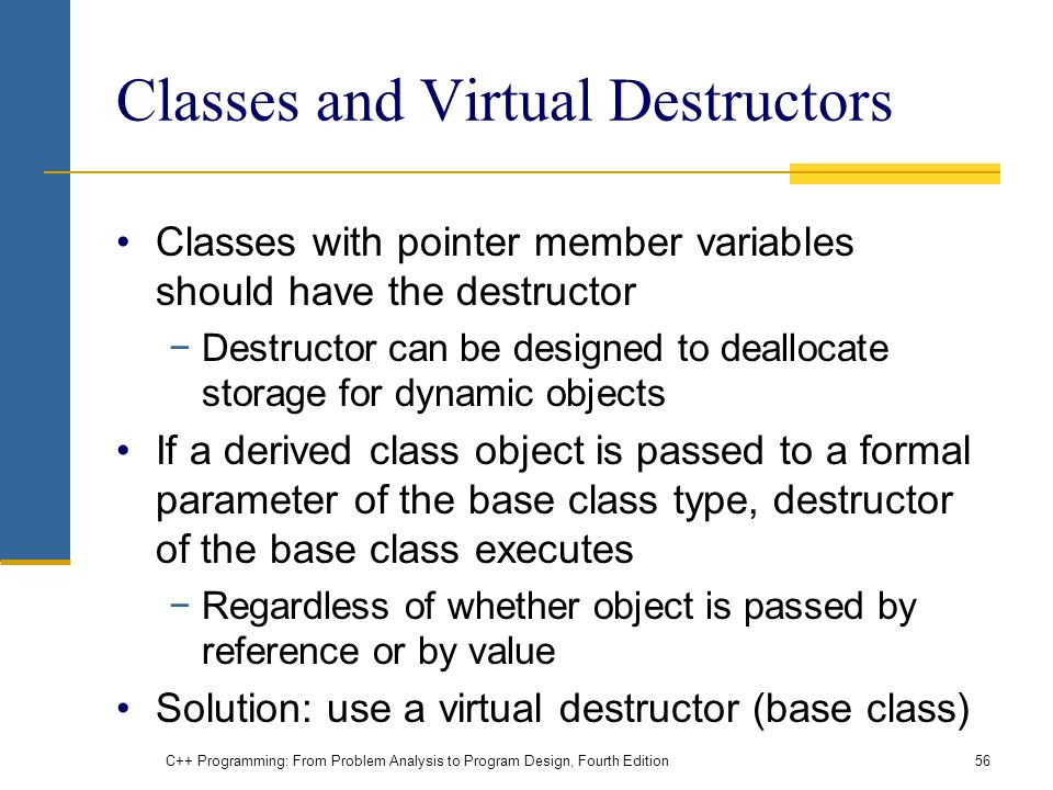 C++ Programming: From Problem Analysis to Program Design, Fourth Edition56 Classes and Virtual Destructors Classes with pointer member variables should have the destructor −Destructor can be designed to deallocate storage for dynamic objects If a derived class object is passed to a formal parameter of the base class type, destructor of the base class executes −Regardless of whether object is passed by reference or by value Solution: use a virtual destructor (base class)