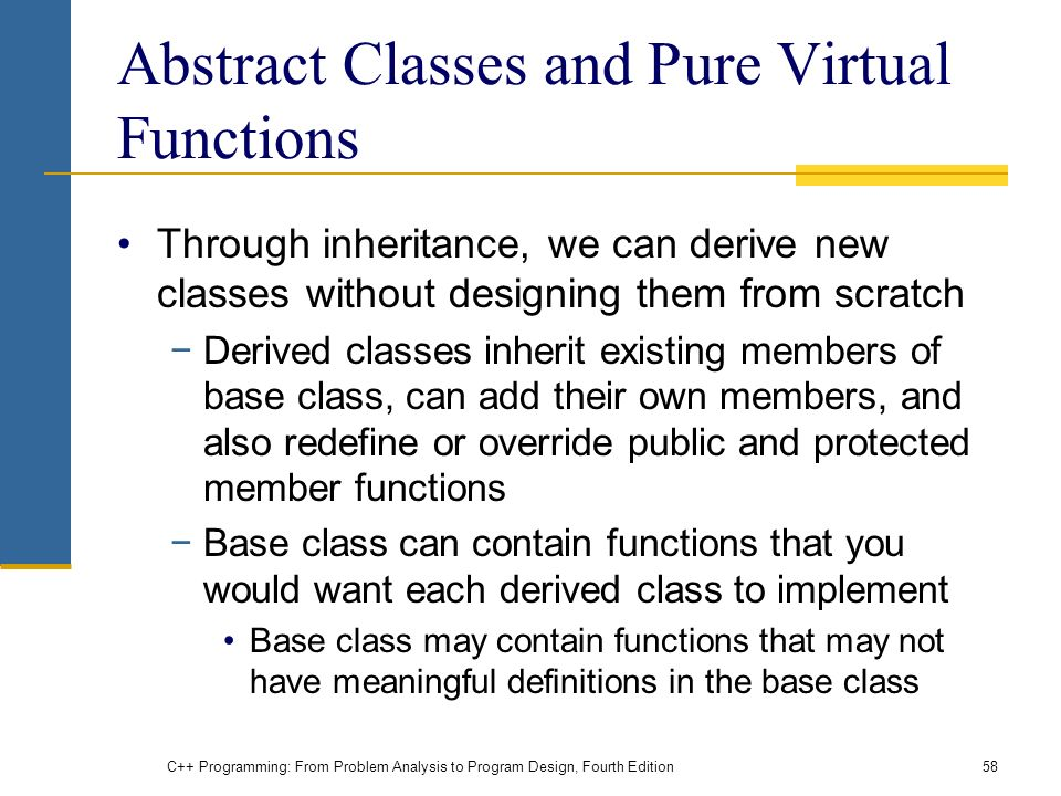 C++ Programming: From Problem Analysis to Program Design, Fourth Edition58 Abstract Classes and Pure Virtual Functions Through inheritance, we can derive new classes without designing them from scratch −Derived classes inherit existing members of base class, can add their own members, and also redefine or override public and protected member functions −Base class can contain functions that you would want each derived class to implement Base class may contain functions that may not have meaningful definitions in the base class
