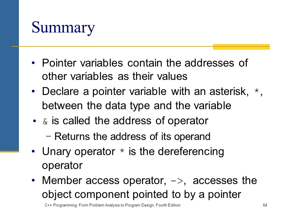 C++ Programming: From Problem Analysis to Program Design, Fourth Edition64 Summary Pointer variables contain the addresses of other variables as their values Declare a pointer variable with an asterisk, *, between the data type and the variable & is called the address of operator −Returns the address of its operand Unary operator * is the dereferencing operator Member access operator, ->, accesses the object component pointed to by a pointer