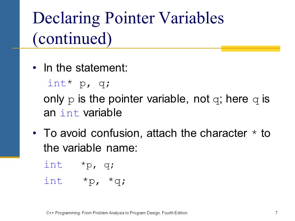 C++ Programming: From Problem Analysis to Program Design, Fourth Edition7 Declaring Pointer Variables (continued) In the statement: int* p, q; only p is the pointer variable, not q ; here q is an int variable To avoid confusion, attach the character * to the variable name: int *p, q; int *p, *q;