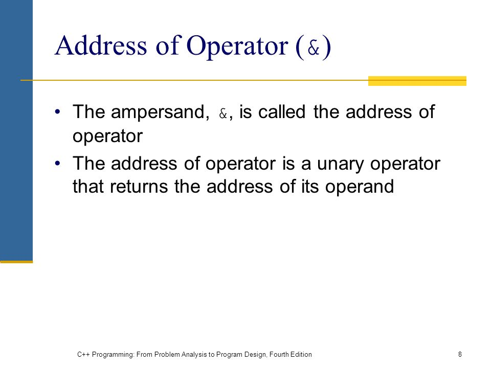 C++ Programming: From Problem Analysis to Program Design, Fourth Edition8 Address of Operator ( & ) The ampersand, &, is called the address of operator The address of operator is a unary operator that returns the address of its operand