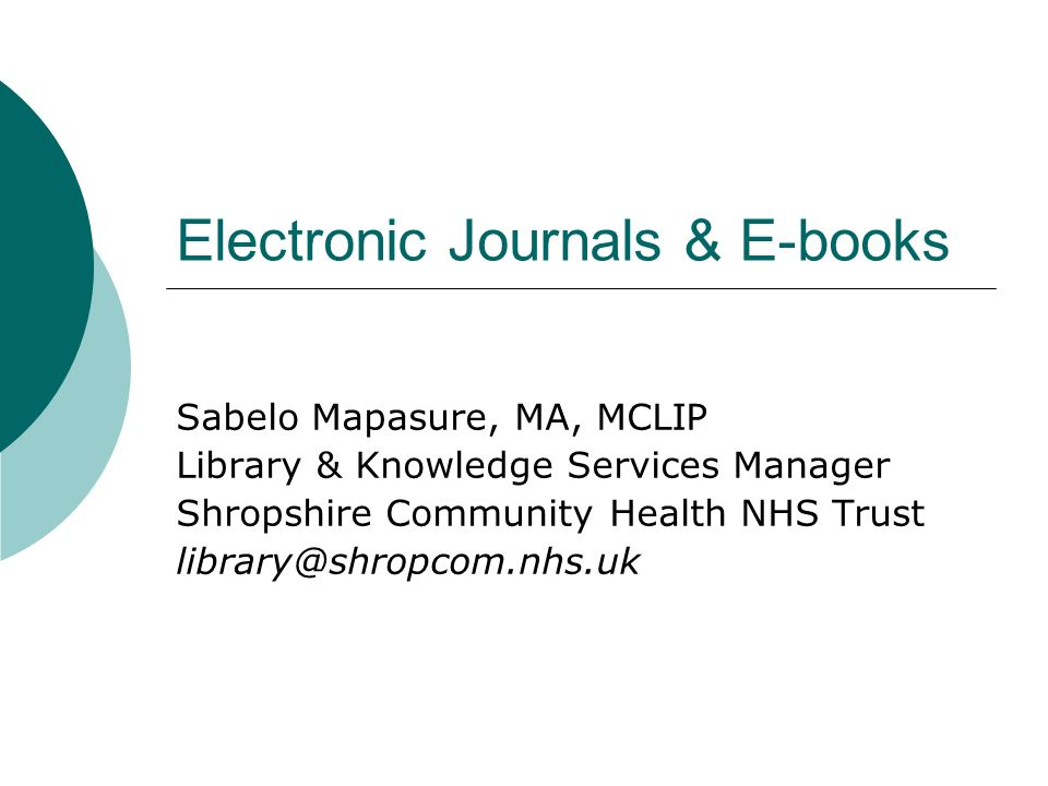 Electronic Journals & E-books Sabelo Mapasure, MA, MCLIP Library & Knowledge Services Manager Shropshire Community Health NHS Trust