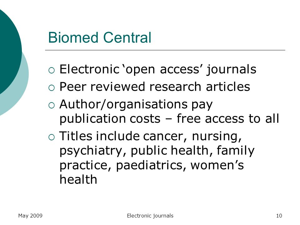 May 2009Electronic journals10 Biomed Central  Electronic 'open access' journals  Peer reviewed research articles  Author/organisations pay publication costs – free access to all  Titles include cancer, nursing, psychiatry, public health, family practice, paediatrics, women's health