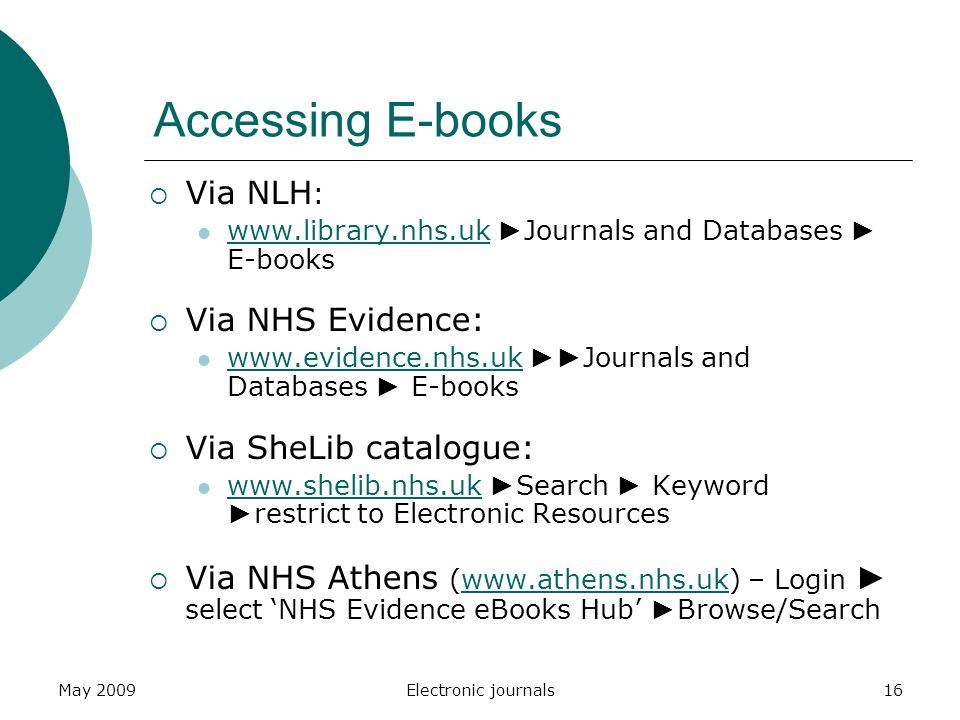 May 2009Electronic journals16 Accessing E-books  Via NLH :   ► Journals and Databases ► E-books    Via NHS Evidence:   ►► Journals and Databases ► E-books    Via SheLib catalogue:   ► Search ► Keyword ► restrict to Electronic Resources    Via NHS Athens (  – Login ► select 'NHS Evidence eBooks Hub' ► Browse/Searchwww.athens.nhs.uk