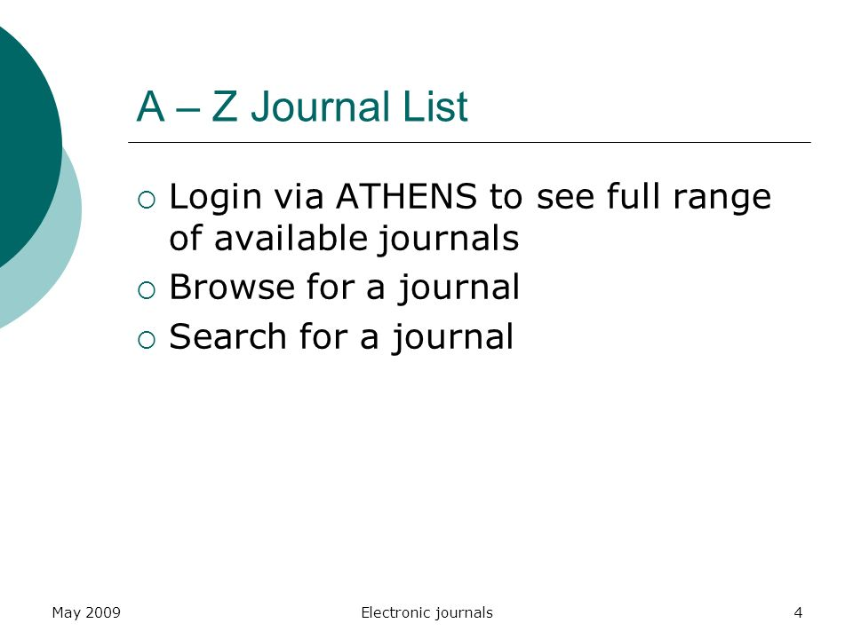 May 2009Electronic journals4 A – Z Journal List  Login via ATHENS to see full range of available journals  Browse for a journal  Search for a journal