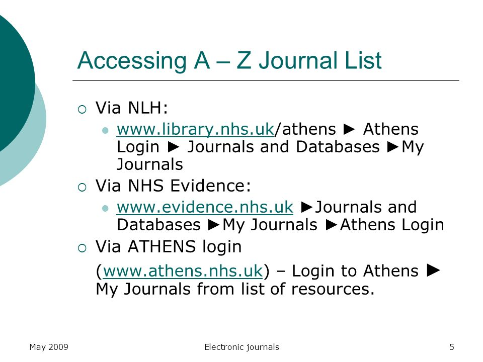 May 2009Electronic journals5 Accessing A – Z Journal List  Via NLH:   ► Athens Login ► Journals and Databases ► My Journals    Via NHS Evidence:   ► Journals and Databases ► My Journals ► Athens Login    Via ATHENS login (  – Login to Athens ► My Journals from list of resources.
