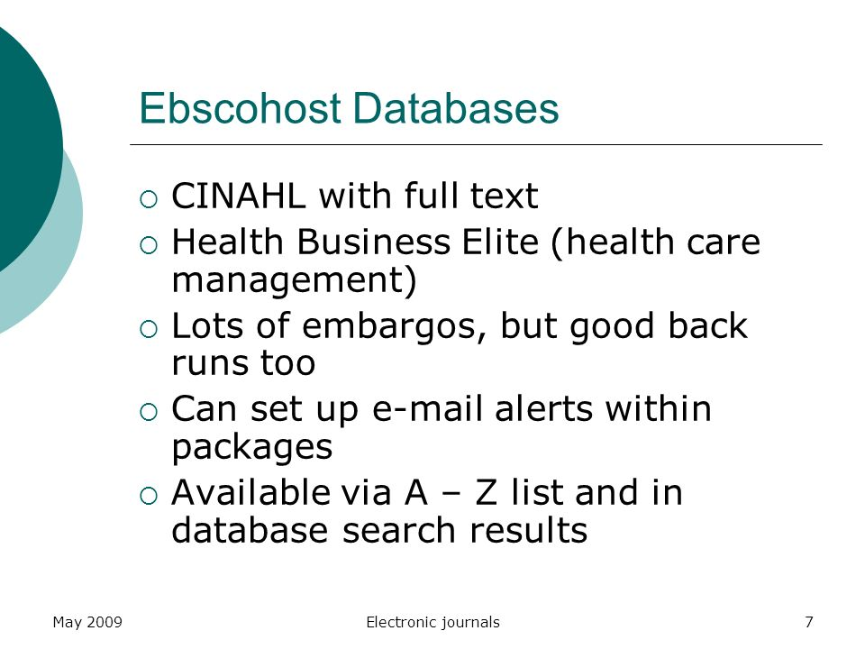 May 2009Electronic journals7 Ebscohost Databases  CINAHL with full text  Health Business Elite (health care management)  Lots of embargos, but good back runs too  Can set up  alerts within packages  Available via A – Z list and in database search results