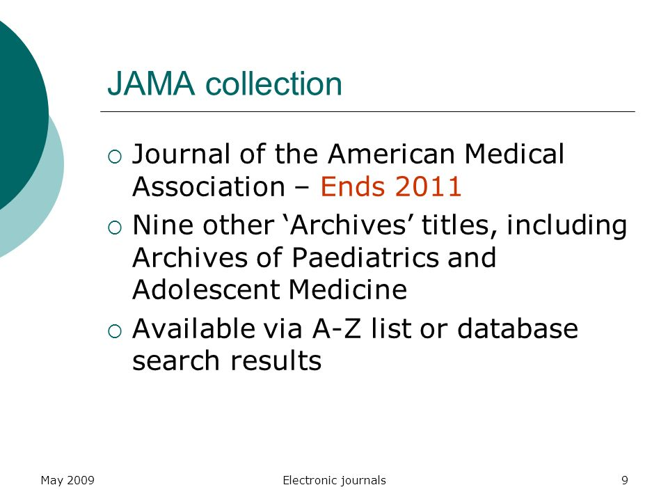 May 2009Electronic journals9 JAMA collection  Journal of the American Medical Association – Ends 2011  Nine other 'Archives' titles, including Archives of Paediatrics and Adolescent Medicine  Available via A-Z list or database search results