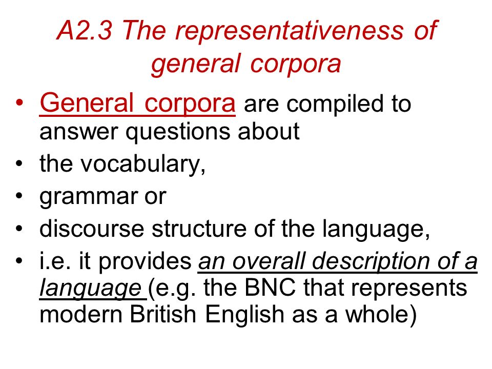 A2.3 The representativeness of general corpora General corpora are compiled to answer questions about the vocabulary, grammar or discourse structure of the language, i.e.