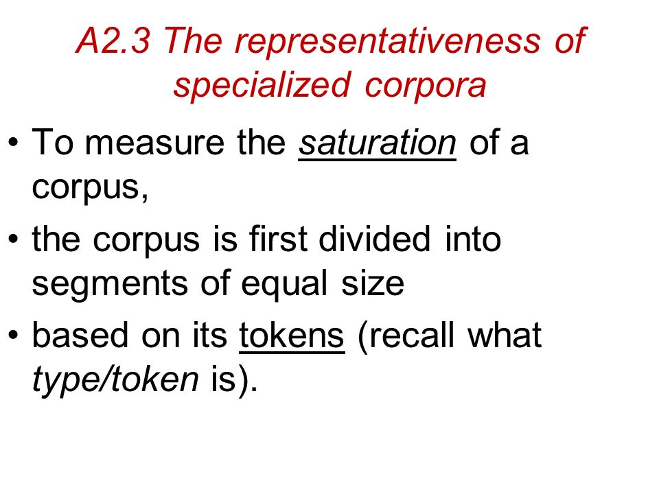 A2.3 The representativeness of specialized corpora To measure the saturation of a corpus, the corpus is first divided into segments of equal size based on its tokens (recall what type/token is).