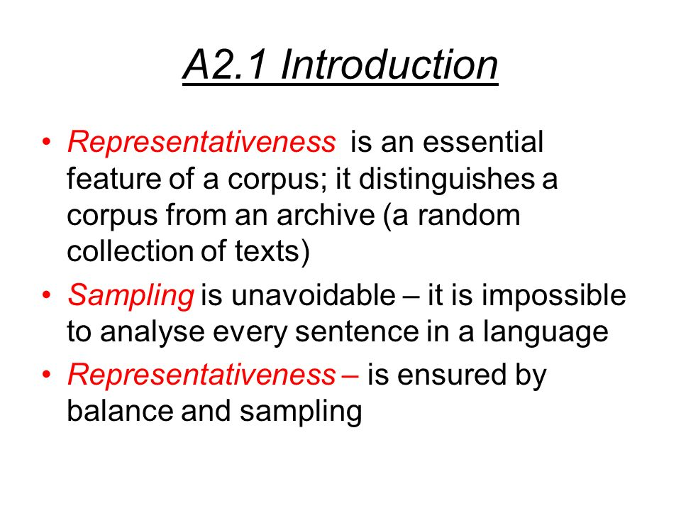 A2.1 Introduction Representativeness is an essential feature of a corpus; it distinguishes a corpus from an archive (a random collection of texts) Sampling is unavoidable – it is impossible to analyse every sentence in a language Representativeness – is ensured by balance and sampling