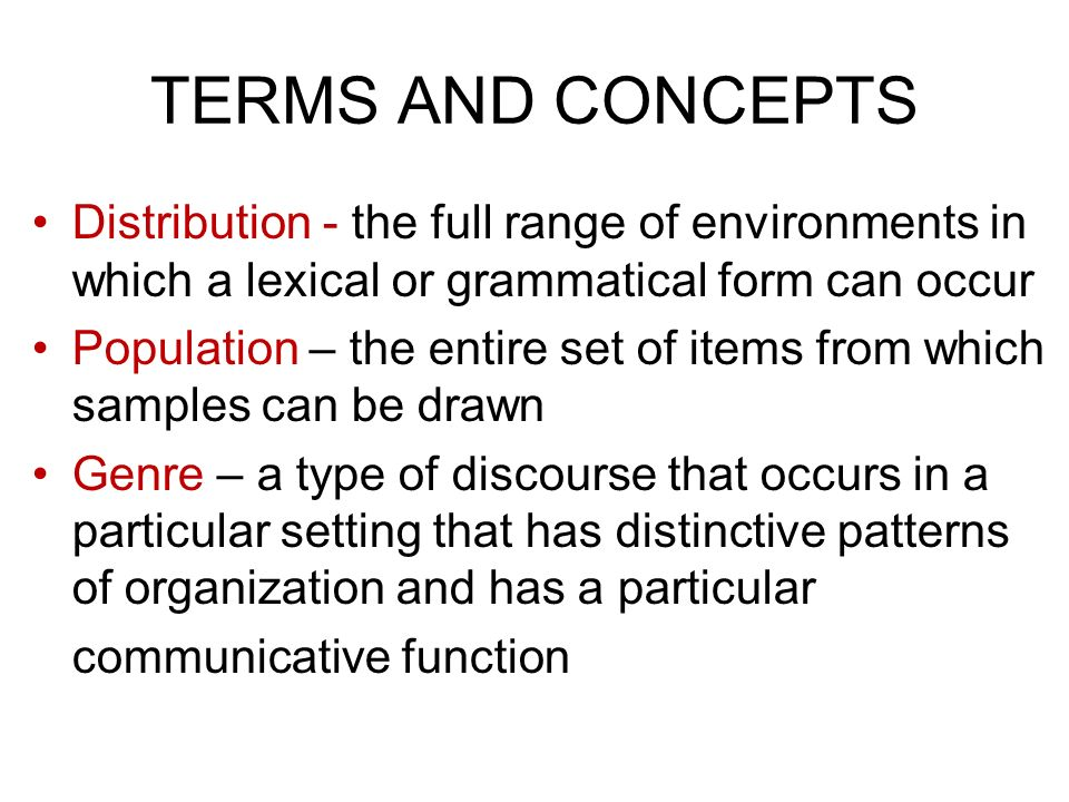 TERMS AND CONCEPTS Distribution - the full range of environments in which a lexical or grammatical form can occur Population – the entire set of items from which samples can be drawn Genre – a type of discourse that occurs in a particular setting that has distinctive patterns of organization and has a particular communicative function
