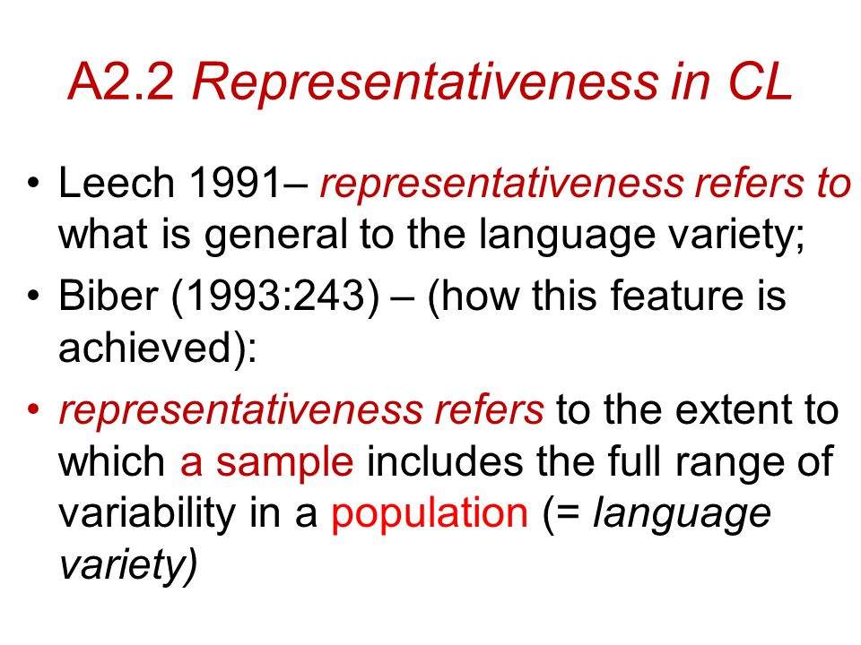 A2.2 Representativeness in CL Leech 1991– representativeness refers to what is general to the language variety; Biber (1993:243) – (how this feature is achieved): representativeness refers to the extent to which a sample includes the full range of variability in a population (= language variety)