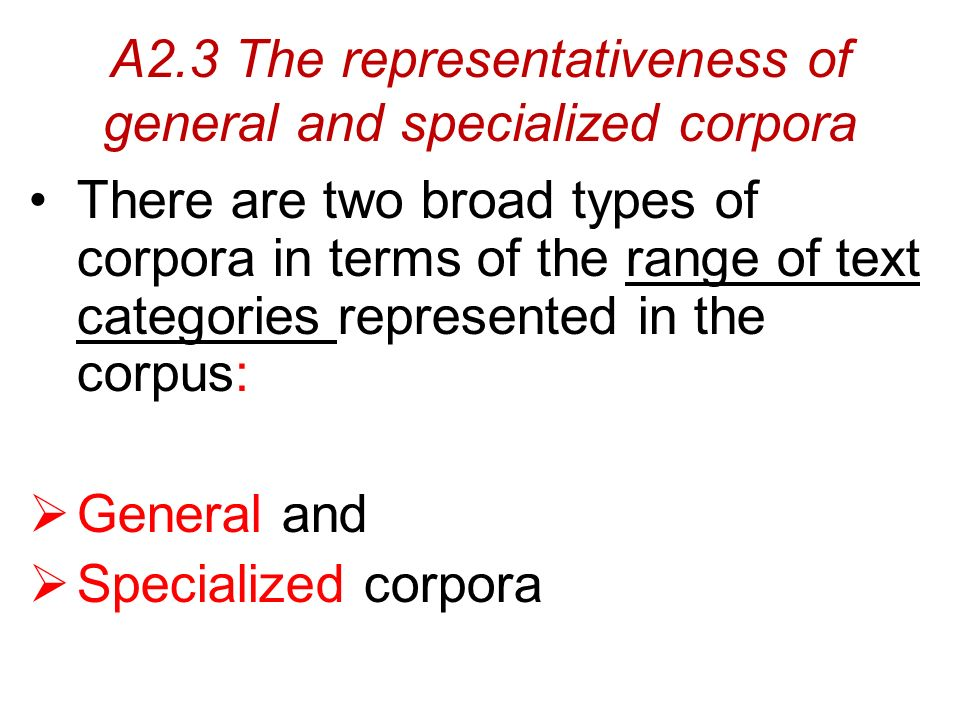 A2.3 The representativeness of general and specialized corpora There are two broad types of corpora in terms of the range of text categories represented in the corpus:  General and  Specialized corpora