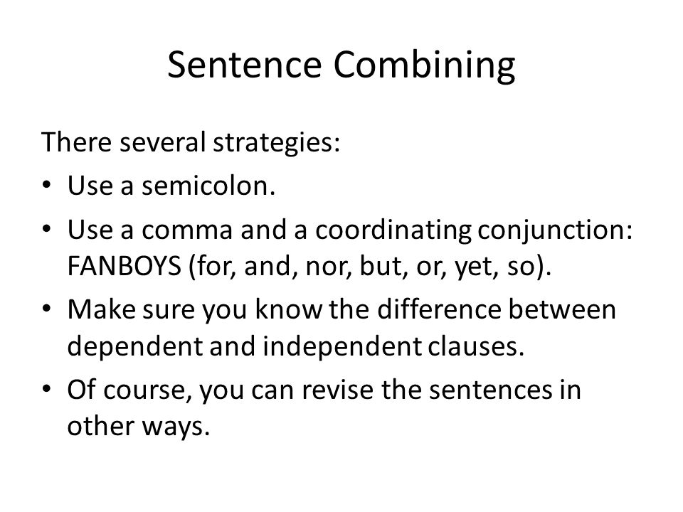 Sentence Combining There several strategies: Use a semicolon.