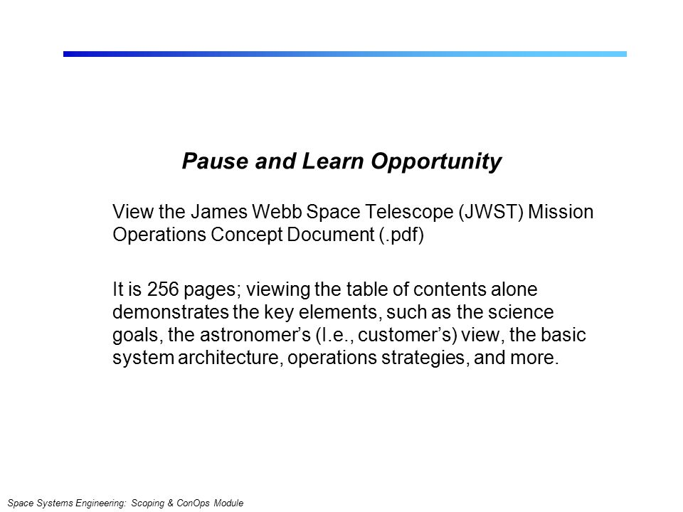 Space Systems Engineering: Scoping & ConOps Module Pause and Learn Opportunity View the James Webb Space Telescope (JWST) Mission Operations Concept Document (.pdf) It is 256 pages; viewing the table of contents alone demonstrates the key elements, such as the science goals, the astronomer's (I.e., customer's) view, the basic system architecture, operations strategies, and more.