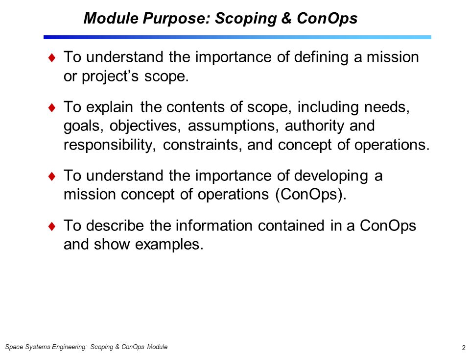 Space Systems Engineering: Scoping & ConOps Module 2 Module Purpose: Scoping & ConOps  To understand the importance of defining a mission or project's scope.