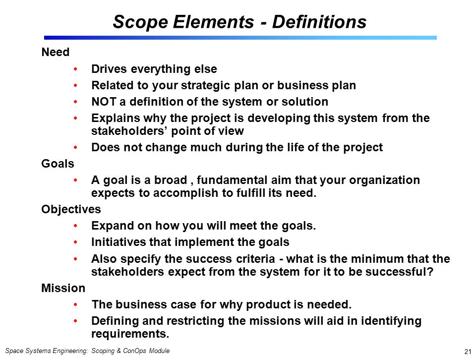 Space Systems Engineering: Scoping & ConOps Module 21 Scope Elements - Definitions Need Drives everything else Related to your strategic plan or business plan NOT a definition of the system or solution Explains why the project is developing this system from the stakeholders' point of view Does not change much during the life of the project Goals A goal is a broad, fundamental aim that your organization expects to accomplish to fulfill its need.
