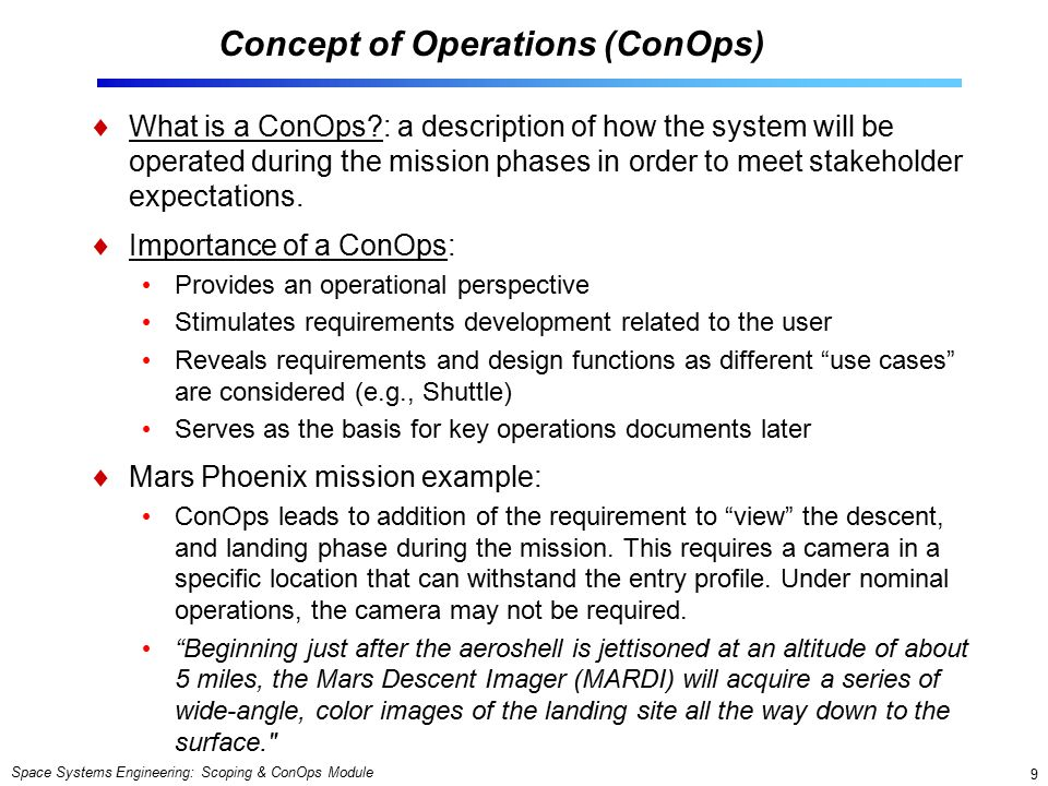 Space Systems Engineering: Scoping & ConOps Module 9 Concept of Operations (ConOps)  What is a ConOps : a description of how the system will be operated during the mission phases in order to meet stakeholder expectations.