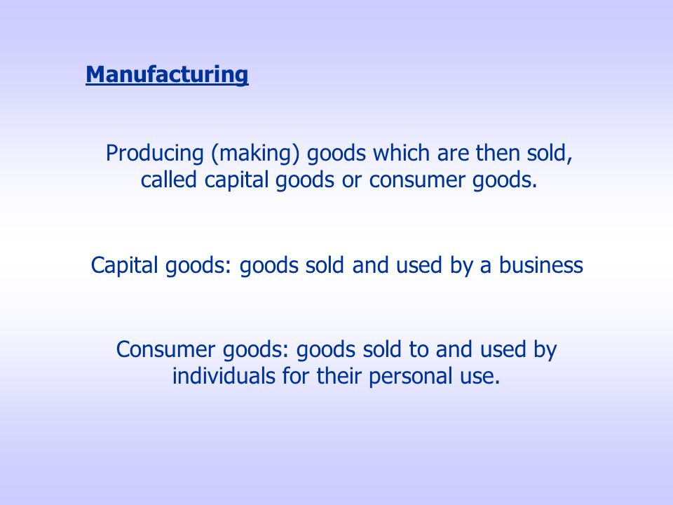 Manufacturing Producing (making) goods which are then sold, called capital goods or consumer goods.