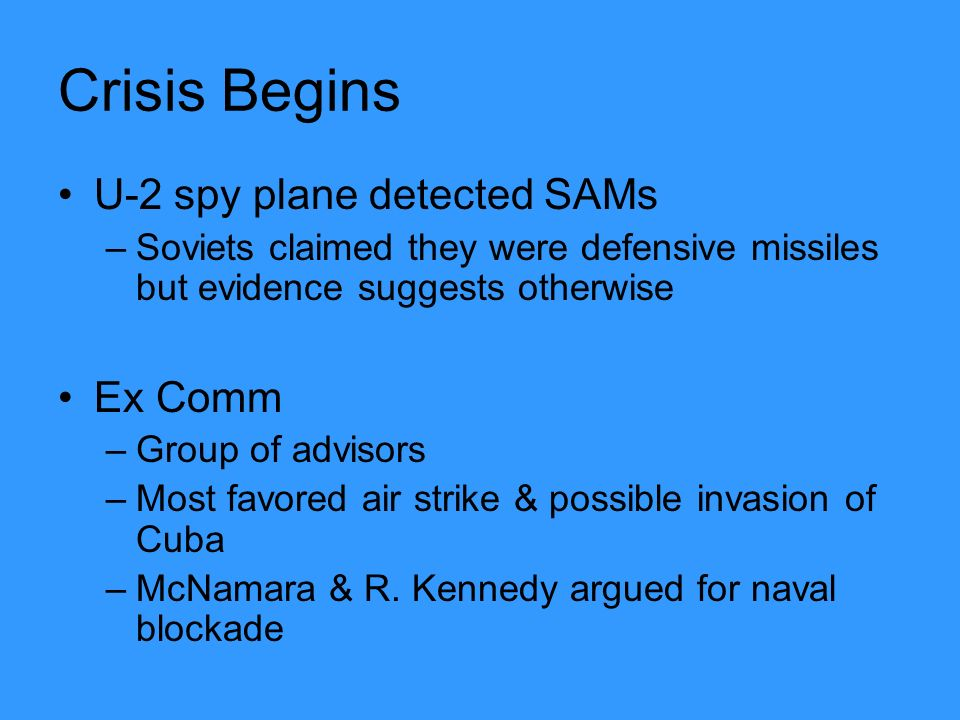 Crisis Begins U-2 spy plane detected SAMs –Soviets claimed they were defensive missiles but evidence suggests otherwise Ex Comm –Group of advisors –Most favored air strike & possible invasion of Cuba –McNamara & R.