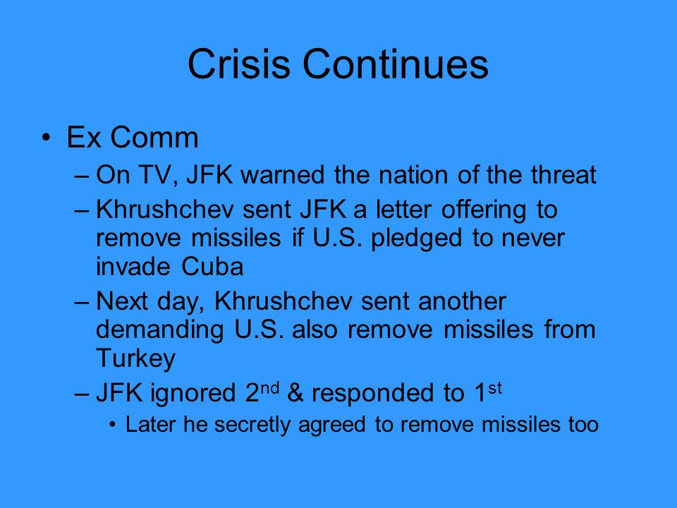 Crisis Continues Ex Comm –On TV, JFK warned the nation of the threat –Khrushchev sent JFK a letter offering to remove missiles if U.S.