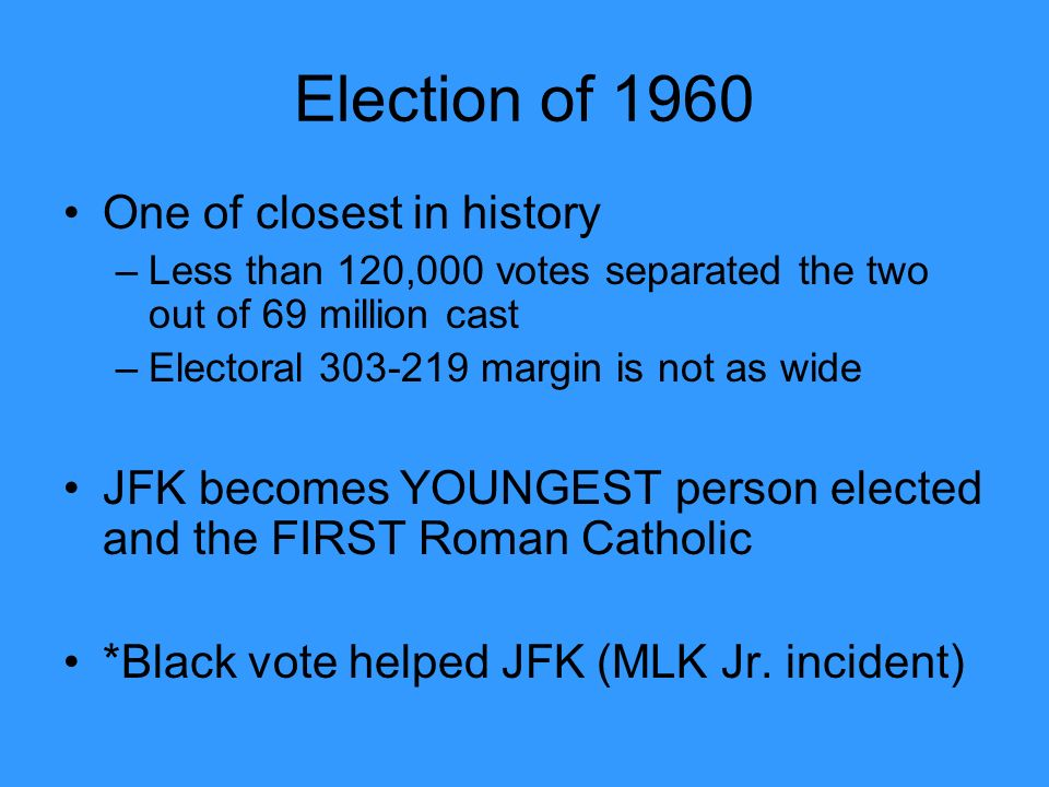 Election of 1960 One of closest in history –Less than 120,000 votes separated the two out of 69 million cast –Electoral margin is not as wide JFK becomes YOUNGEST person elected and the FIRST Roman Catholic *Black vote helped JFK (MLK Jr.