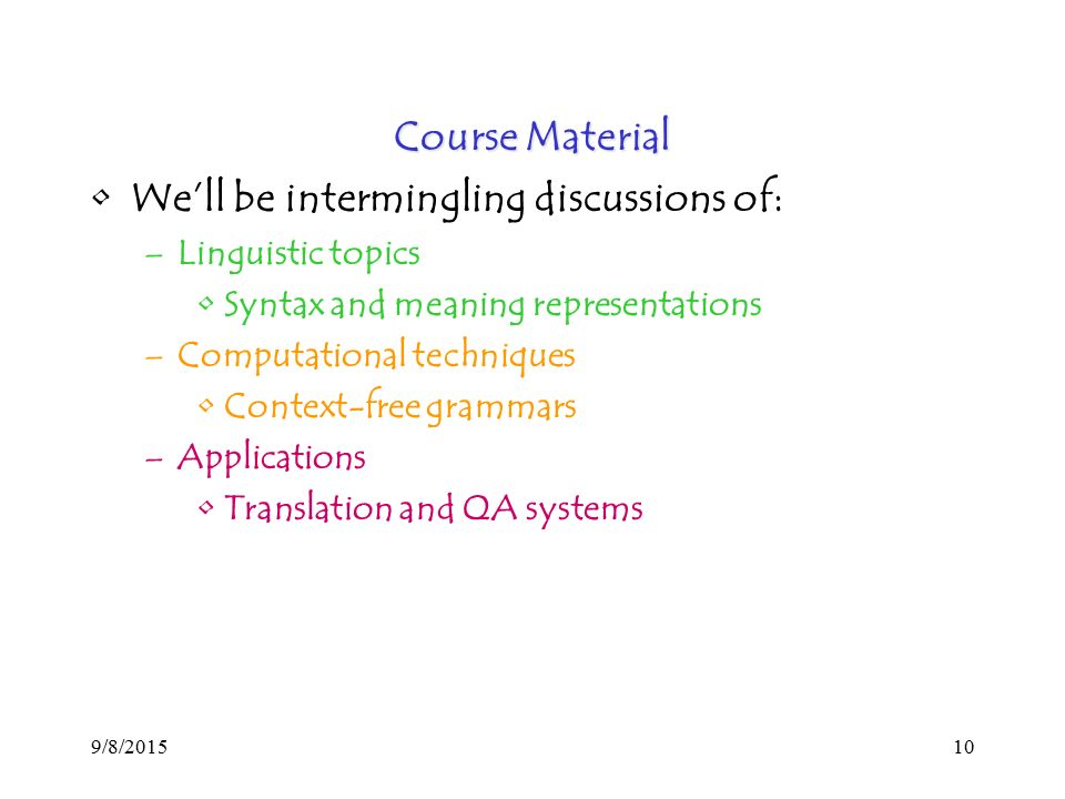 9/8/ Course Material We'll be intermingling discussions of: –Linguistic topics Syntax and meaning representations –Computational techniques Context-free grammars –Applications Translation and QA systems