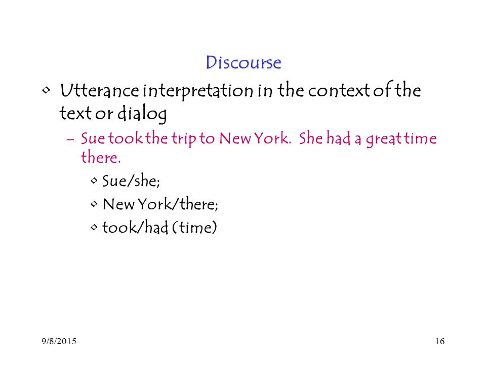 9/8/ Discourse Utterance interpretation in the context of the text or dialog –Sue took the trip to New York.