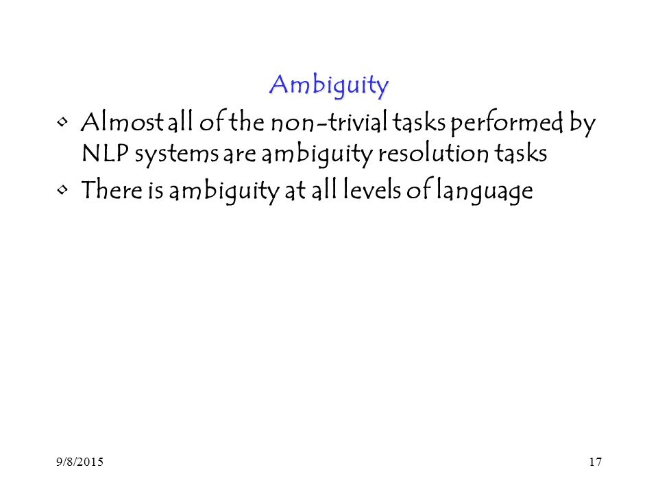 9/8/ Ambiguity Almost all of the non-trivial tasks performed by NLP systems are ambiguity resolution tasks There is ambiguity at all levels of language