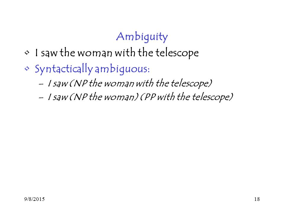 9/8/ Ambiguity I saw the woman with the telescope Syntactically ambiguous: –I saw (NP the woman with the telescope) –I saw (NP the woman) (PP with the telescope)