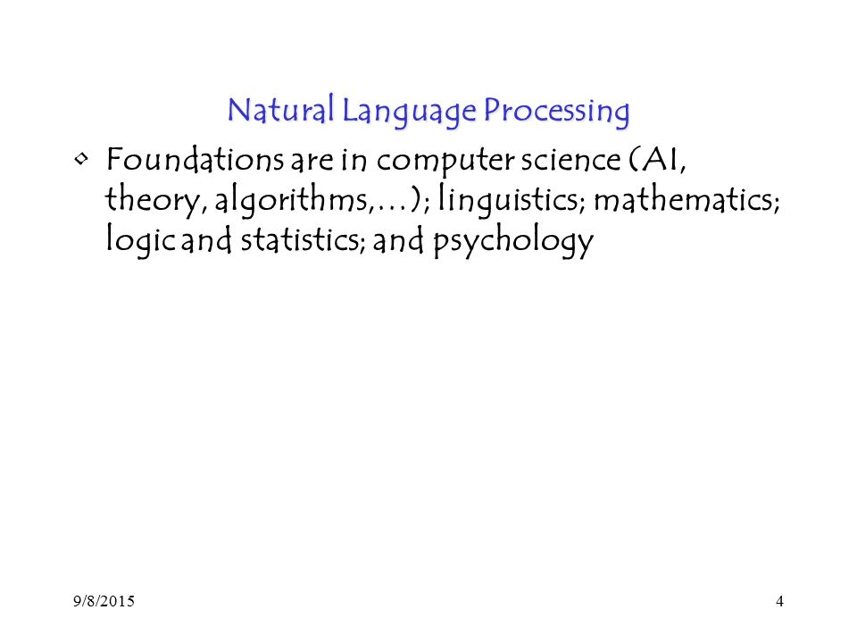 9/8/20154 Natural Language Processing Foundations are in computer science (AI, theory, algorithms,…); linguistics; mathematics; logic and statistics; and psychology