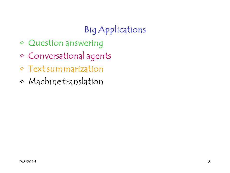 9/8/20158 Big Applications Question answering Conversational agents Text summarization Machine translation
