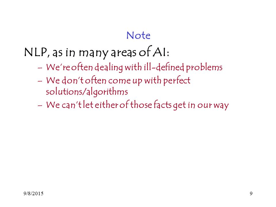 9/8/20159 Note NLP, as in many areas of AI: –We're often dealing with ill-defined problems –We don't often come up with perfect solutions/algorithms –We can't let either of those facts get in our way