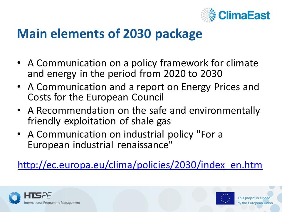 Main elements of 2030 package A Communication on a policy framework for climate and energy in the period from 2020 to 2030 A Communication and a report on Energy Prices and Costs for the European Council A Recommendation on the safe and environmentally friendly exploitation of shale gas A Communication on industrial policy For a European industrial renaissance
