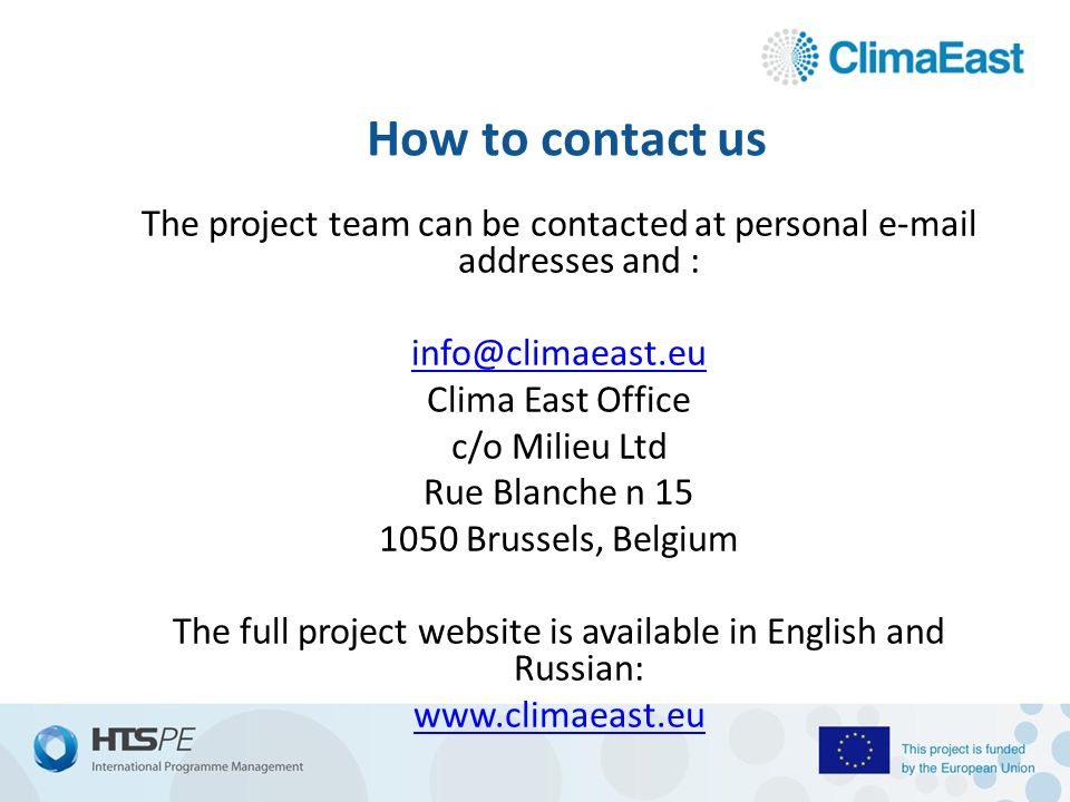 How to contact us The project team can be contacted at personal  addresses and : Clima East Office c/o Milieu Ltd Rue Blanche n Brussels, Belgium The full project website is available in English and Russian: